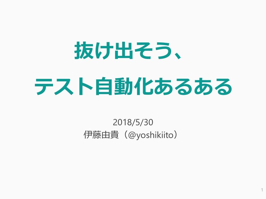 抜け出そう、 テスト自動化あるある 2018/5/30 伊藤由貴(@yoshikiito) 1