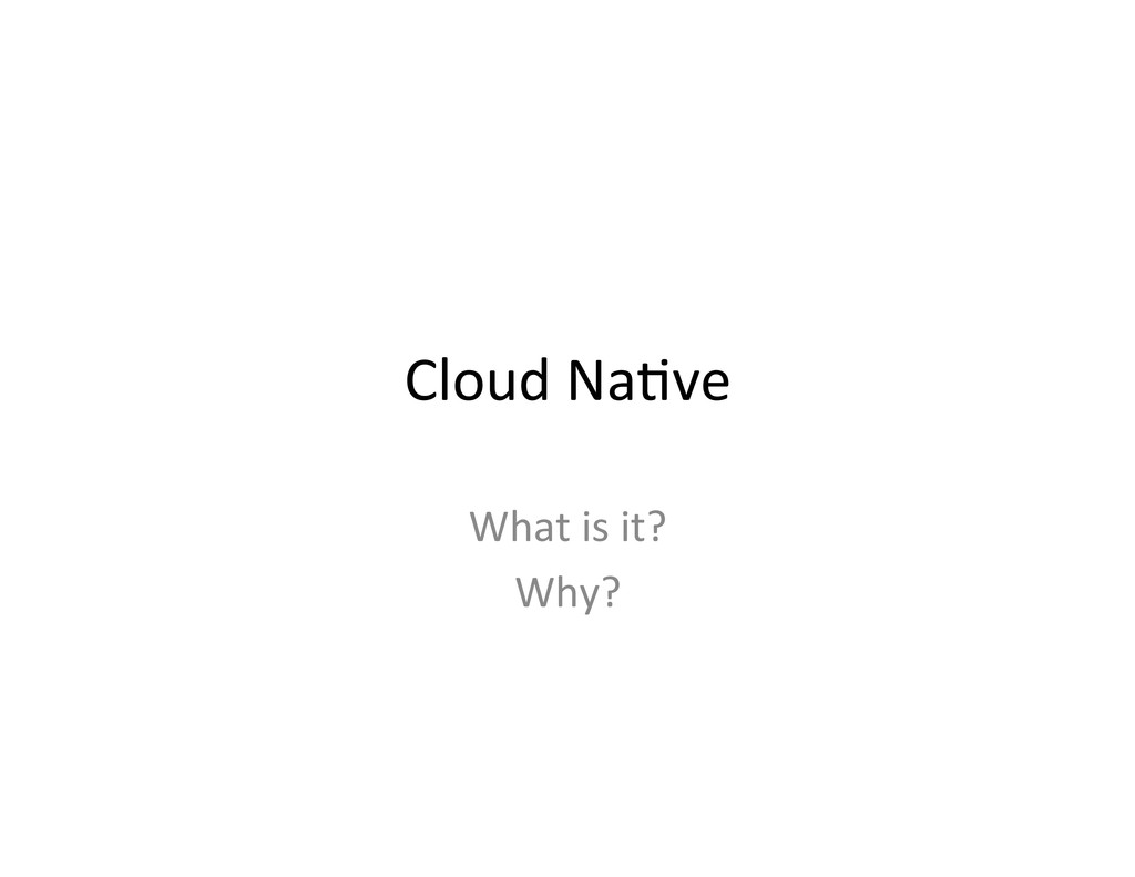 Cloud Na,ve  What is it?  Why?...