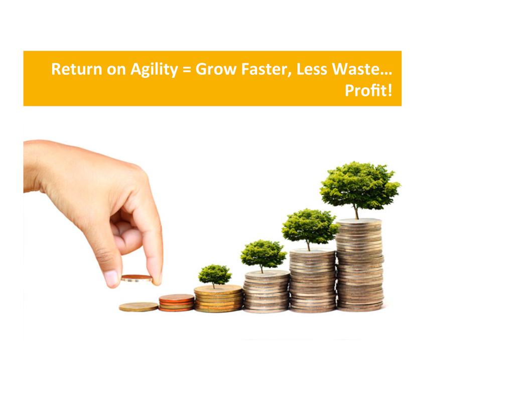 Return on Agility = Grow Faster,...