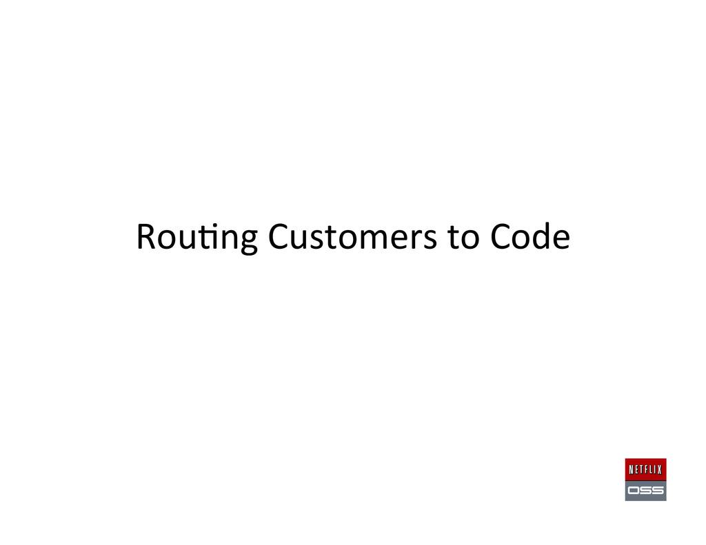 Rou,ng Customers to Code