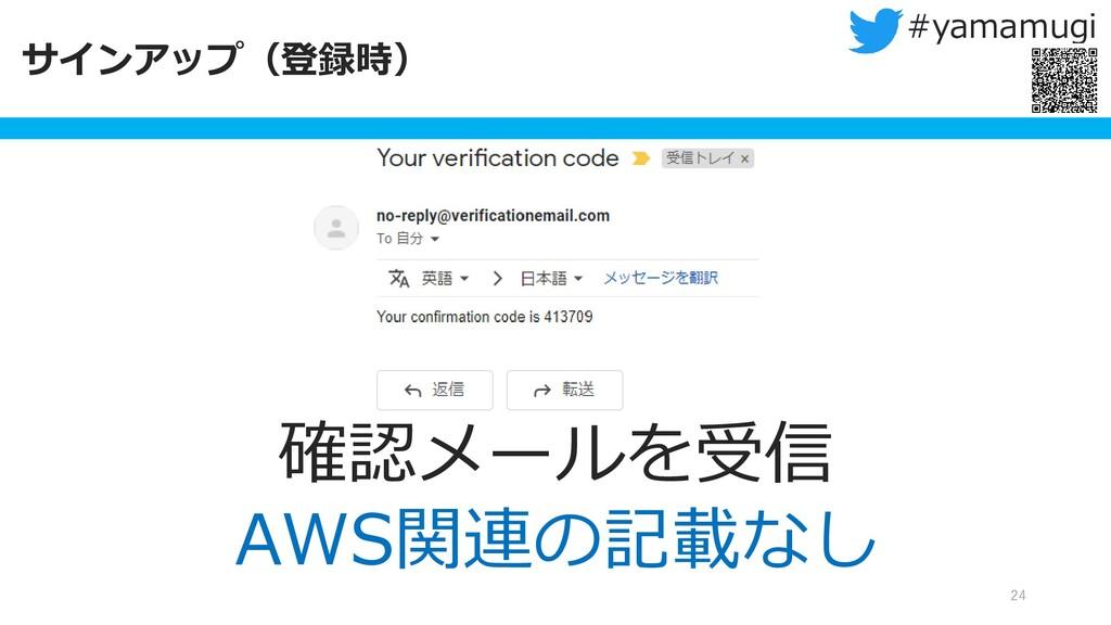 サインアップ(登録時) 24 #yamamugi 確認メールを受信 AWS関連の記載なし