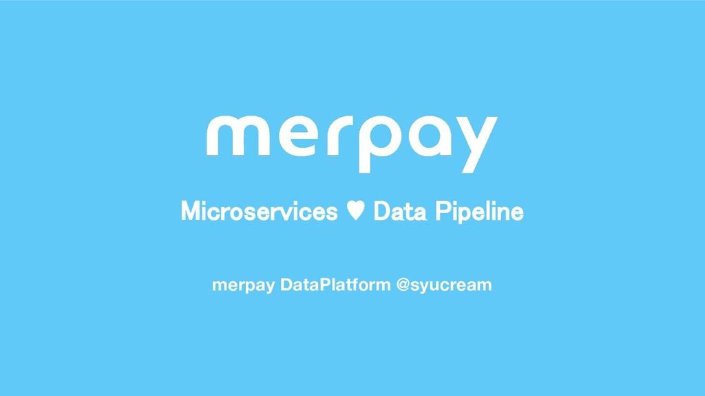 merpay DataPlatform @syucream Microservices ♥ D...
