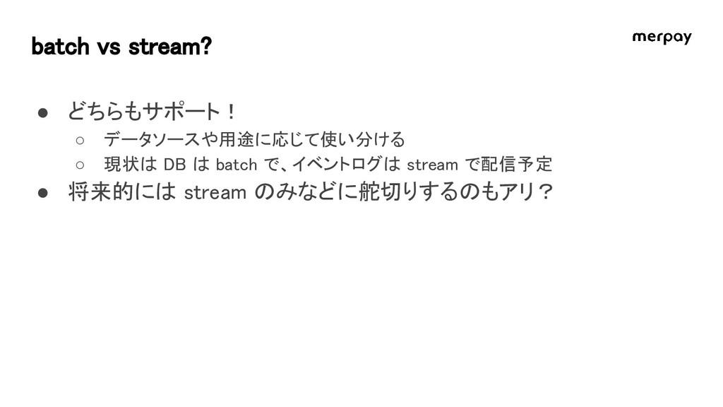 batch vs stream? ● どちらもサポート! ○ データソースや用途に応じて使い分...
