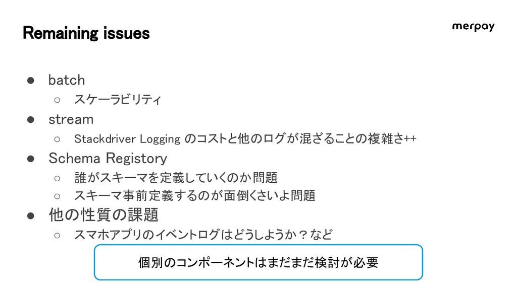 Remaining issues ● batch ○ スケーラビリティ ● stream ○ ...