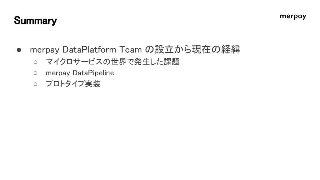 Summary ● merpay DataPlatform Team の設立から現在の経緯 ○...