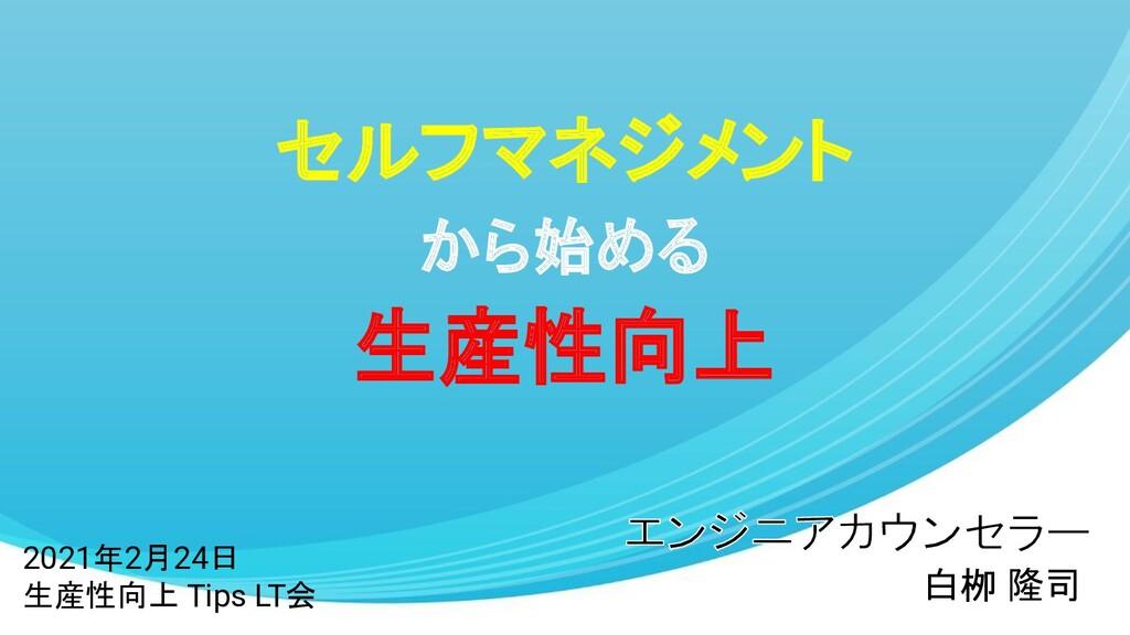 セルフマネジメント から始める 生産性向上 白栁 隆司 2021年2月24日 生産性向上 Ti...