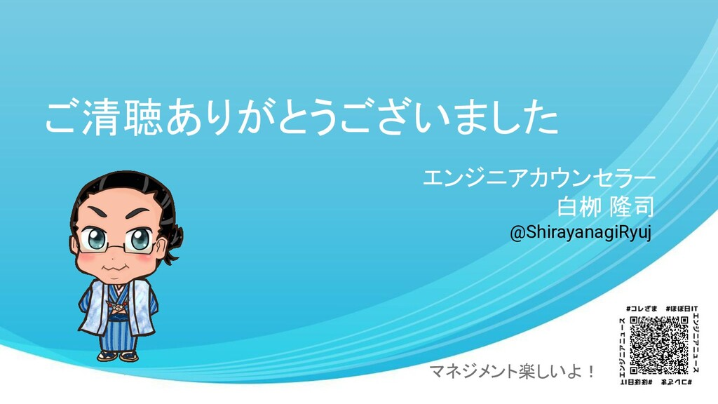 ご清聴ありがとうございました エンジニアカウンセラー 白栁 隆司 マネジメント楽しいよ! @S...