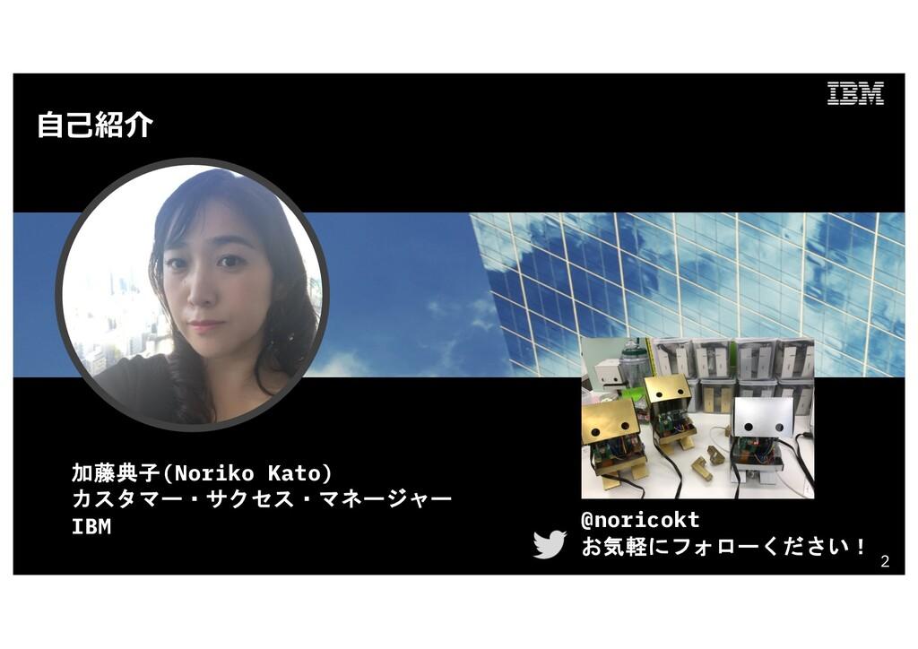 ⾃⼰紹介 2 加藤典子(Noriko Kato) カスタマー・サクセス・マネージャー IBM ...