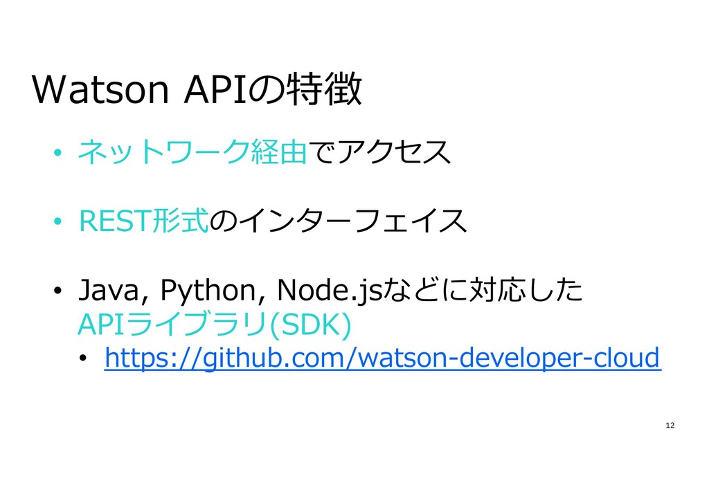 12 Watson APIの特徴 • ネットワーク経由でアクセス • REST形式のインターフ...