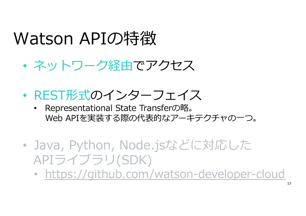 13 Watson APIの特徴 • ネットワーク経由でアクセス • REST形式のインターフ...