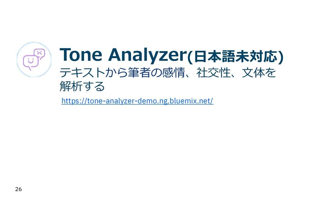 26 Tone Analyzer(⽇本語未対応) テキストから筆者の感情、社交性、⽂体を 解析...