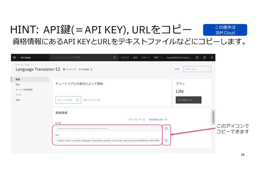 38 資格情報にあるAPI KEYとURLをテキストファイルなどにコピーします。 このアイコン...