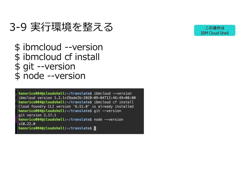 3-9 実⾏環境を整える $ ibmcloud --version $ ibmcloud cf...