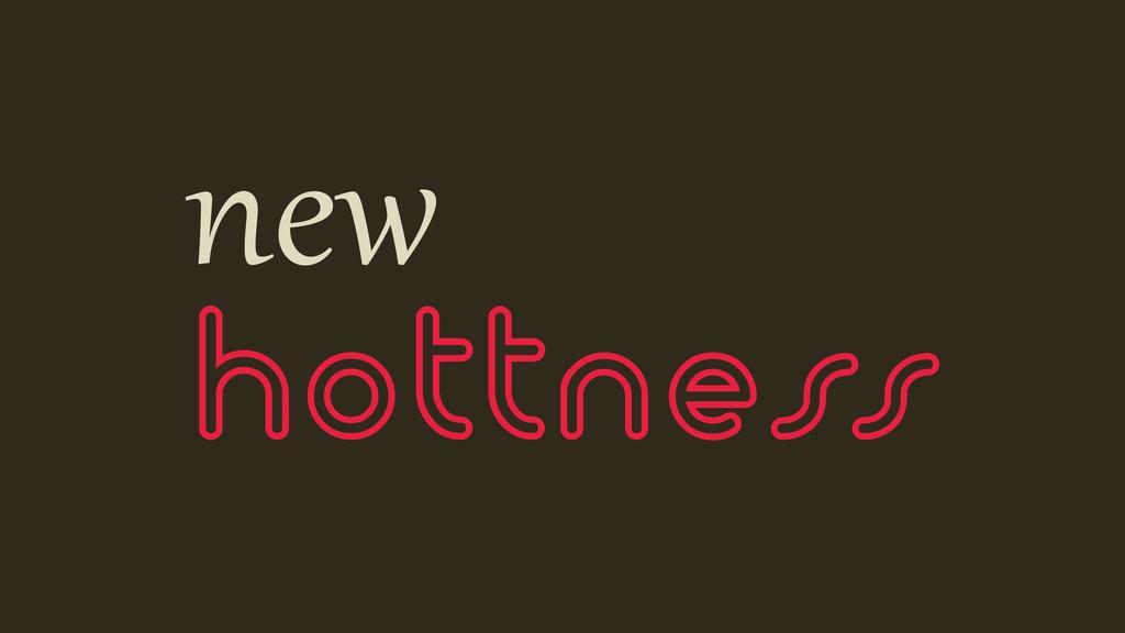 new hottness