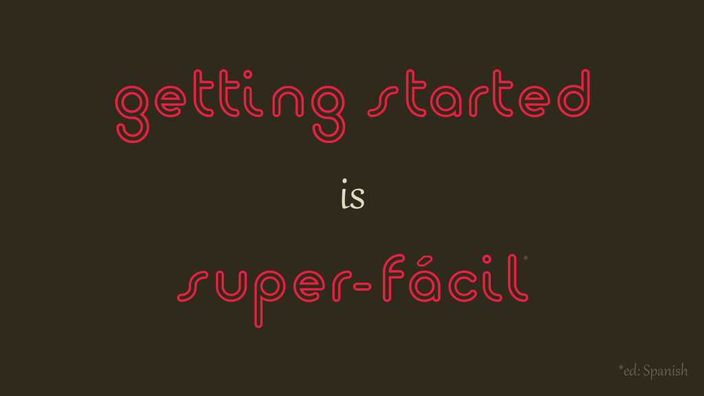 getting started is super-fácil* *ed:$Spanish