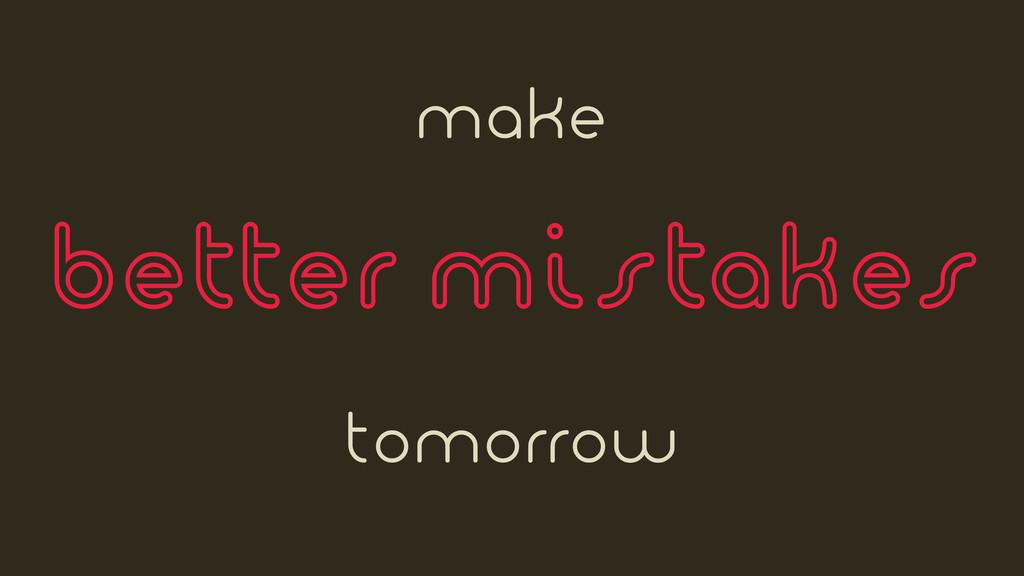 make better mistakes tomorrow