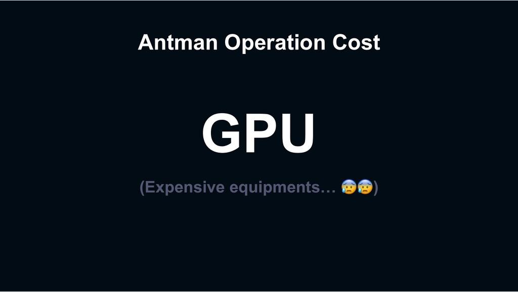 Antman Operation Cost GPU (Expensive equipments...