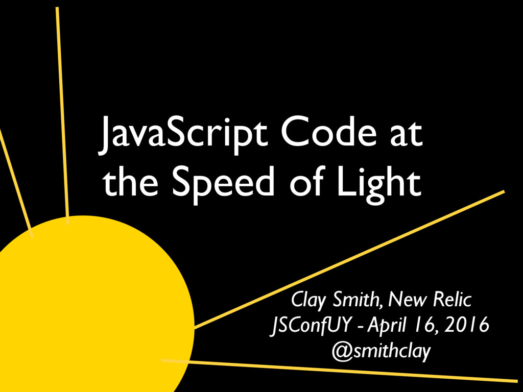 JavaScript Code at the Speed of Light Clay Smit...