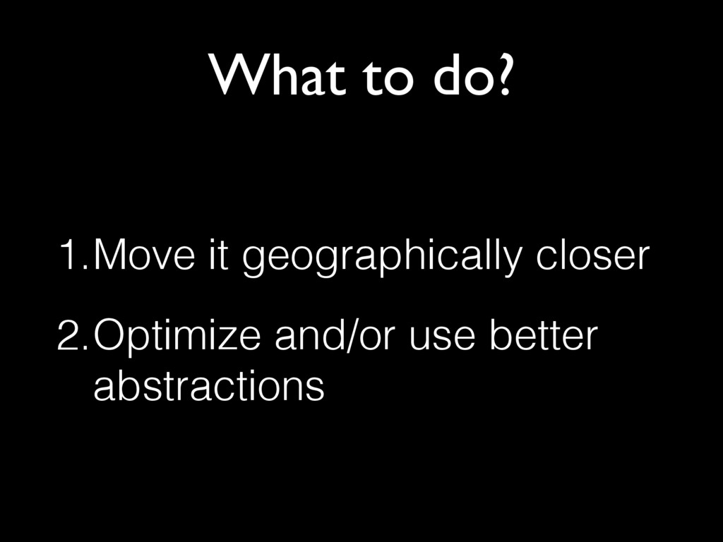 What to do? 1.Move it geographically closer 2.O...