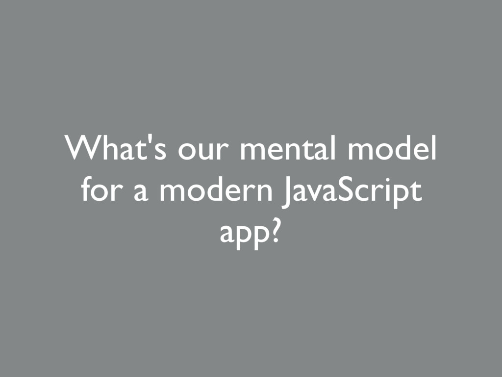 What's our mental model for a modern JavaScript...