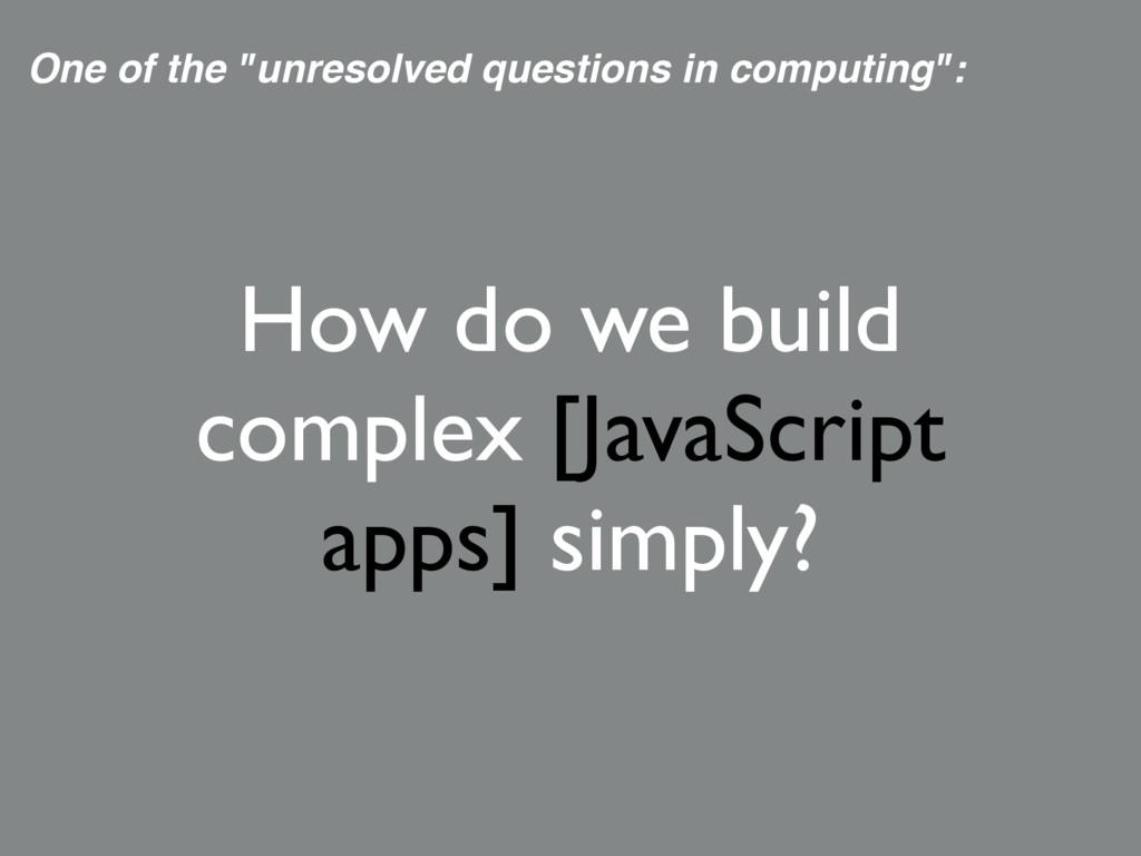 How do we build complex [JavaScript apps] simpl...