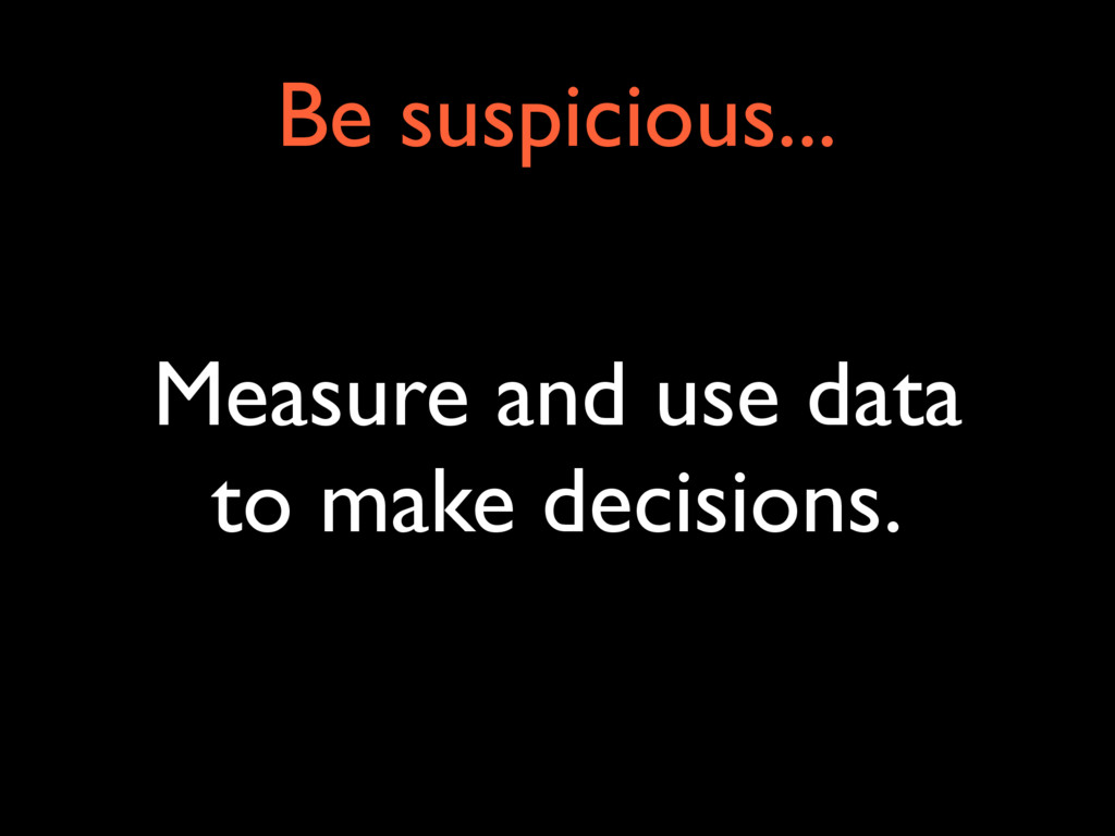 Measure and use data to make decisions. Be susp...