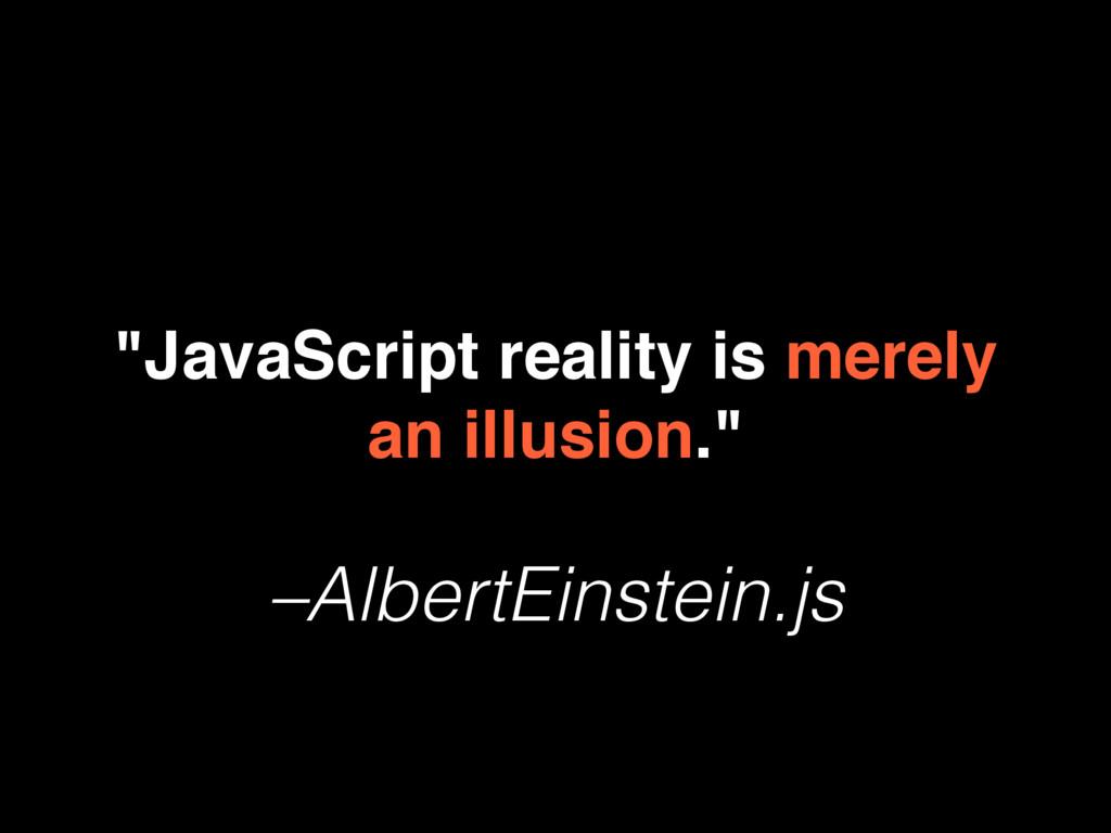 """–AlbertEinstein.js """"JavaScript reality is merel..."""