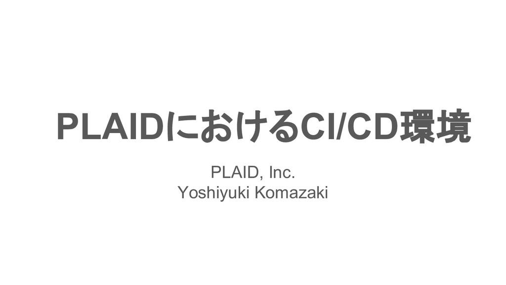 PLAIDにおけるCI/CD環境 PLAID, Inc. Yoshiyuki Komazaki