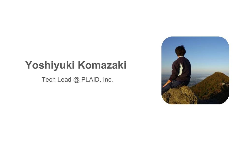 Yoshiyuki Komazaki Tech Lead @ PLAID, Inc.