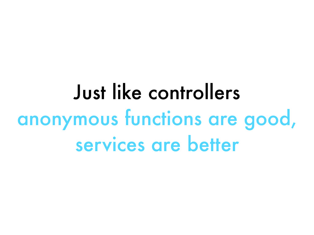 Just like controllers anonymous functions are g...