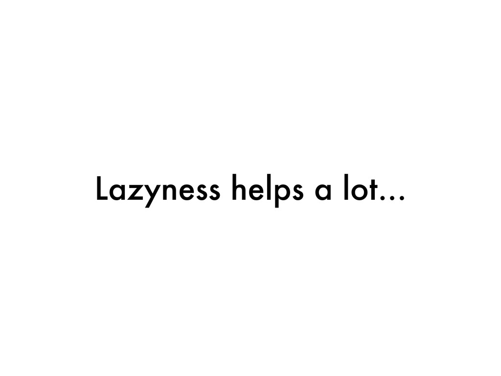 Lazyness helps a lot...