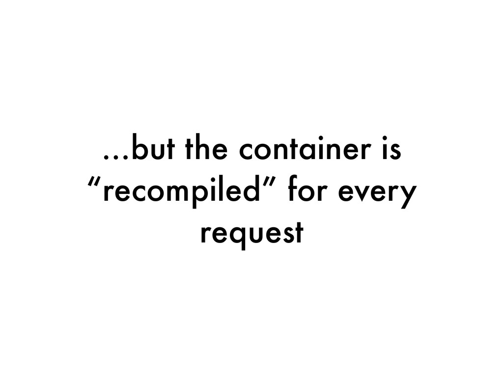 """...but the container is """"recompiled"""" for every ..."""