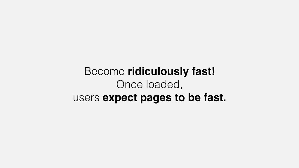 Become ridiculously fast! Once loaded, users ex...