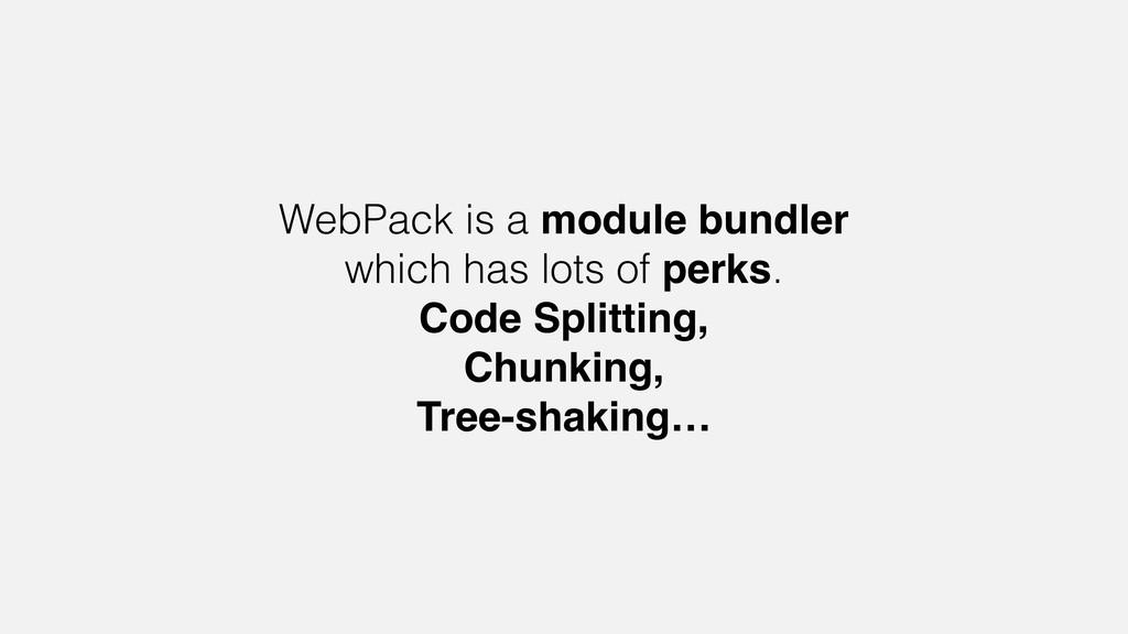 WebPack is a module bundler which has lots of p...