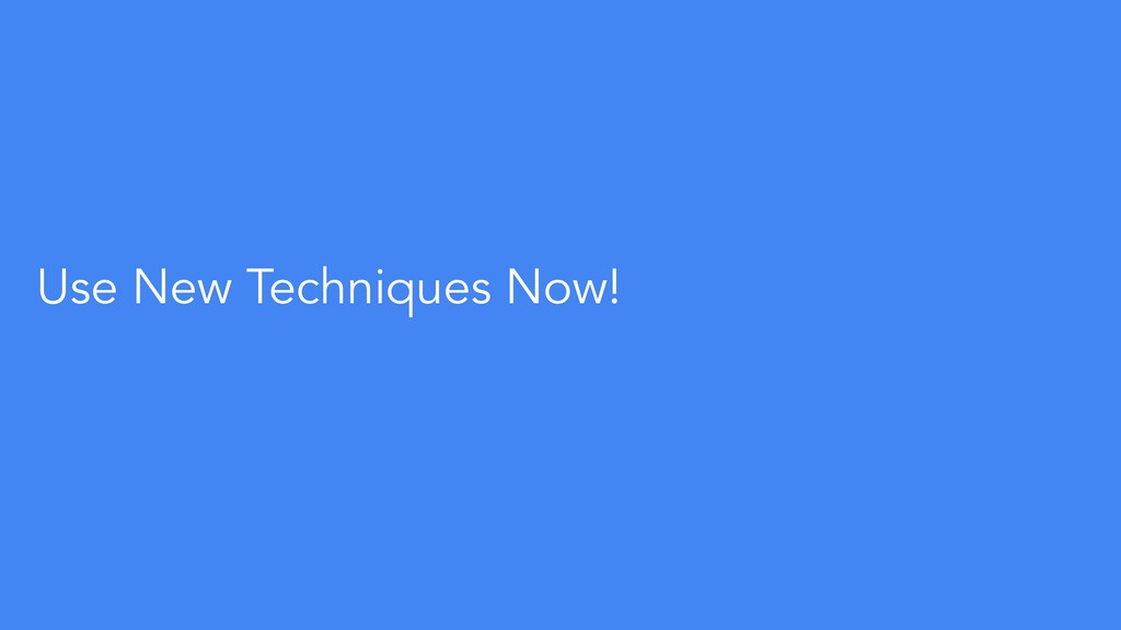 Use New Techniques Now!