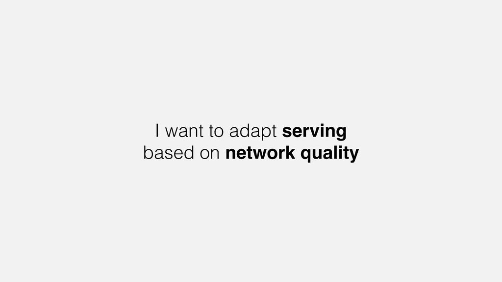 I want to adapt serving based on network quality