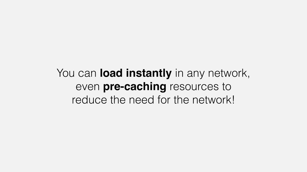 You can load instantly in any network, even pre...