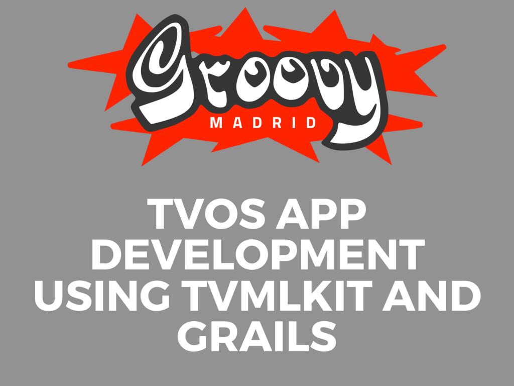 TVOS APP DEVELOPMENT USING TVMLKIT AND GRAILS