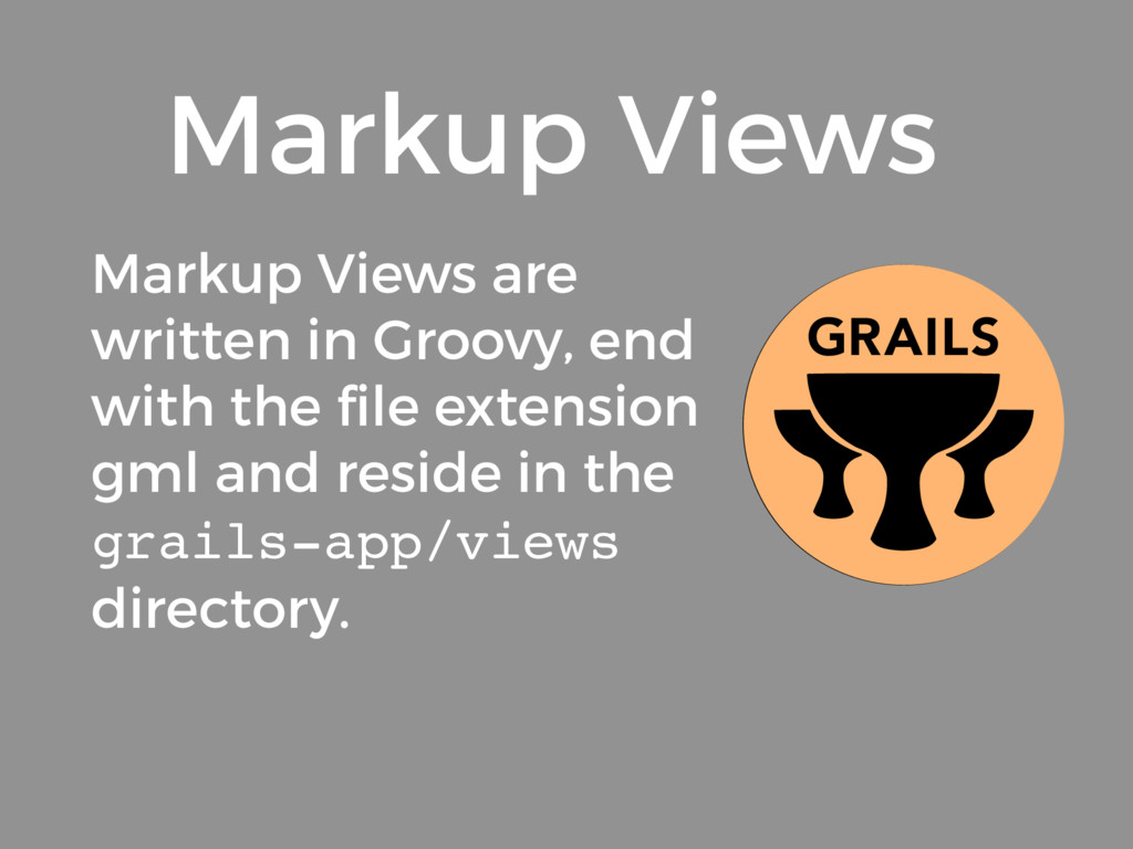 Markup Views are written in Groovy, end with th...