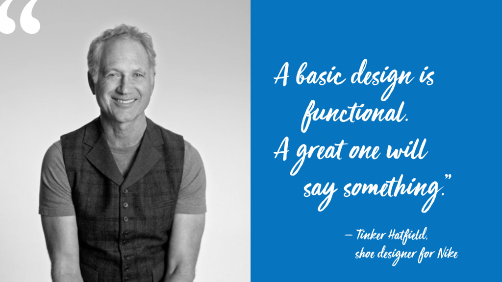 A basic design is functional.  A great one wil...