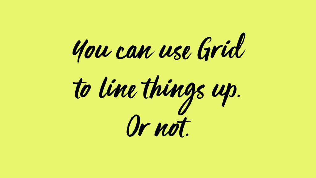 You can use Grid to line things up. Or not.