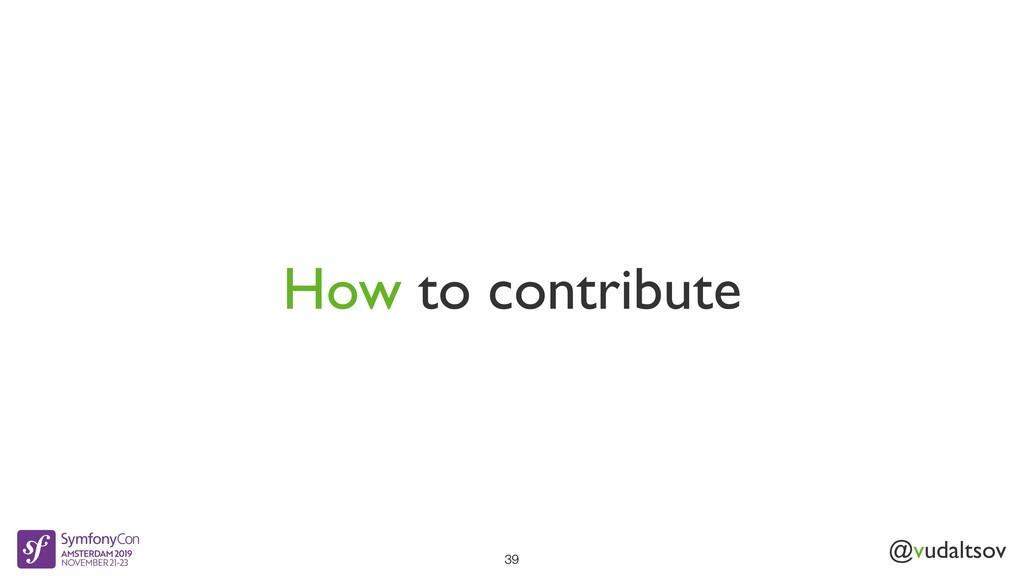 @vudaltsov How to contribute 39