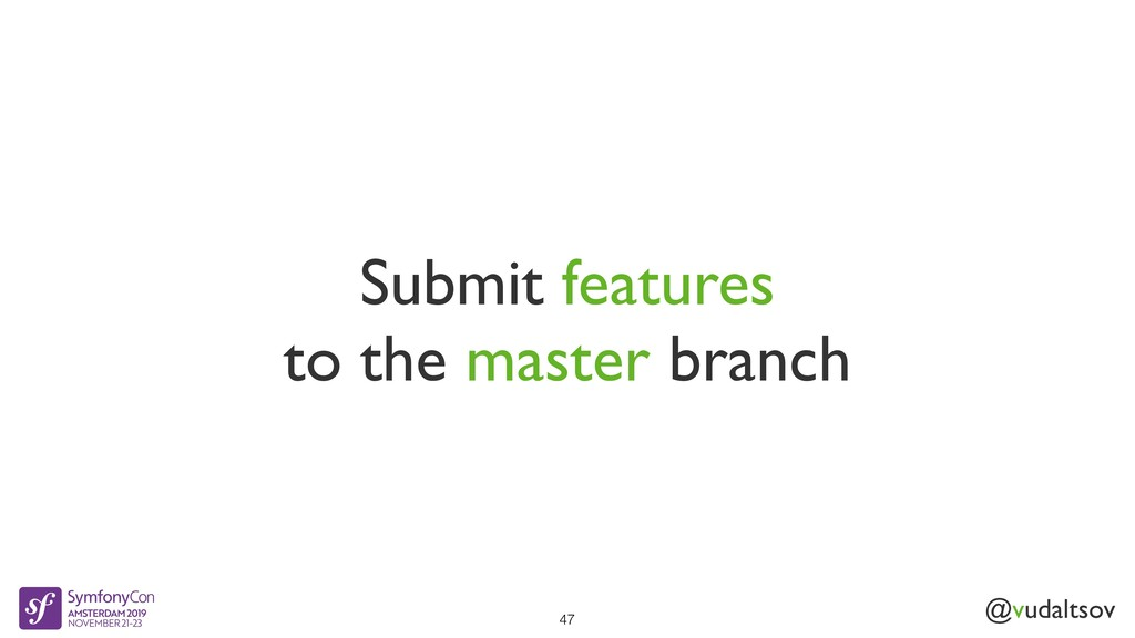@vudaltsov Submit features to the master branch...