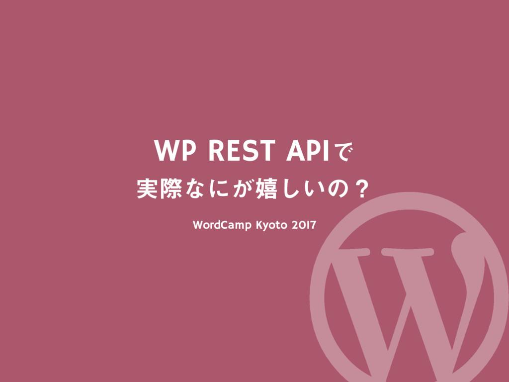 WP REST APIͰ ࣮ࡍͳʹ͕خ͍͠ͷʁ WordCamp Kyoto 2017 Wor...
