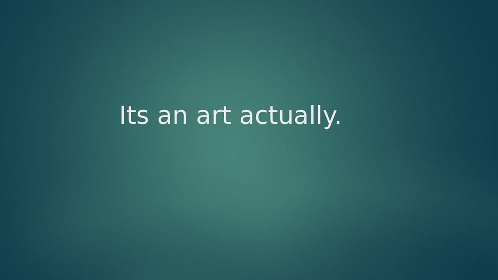 Its an art actually.