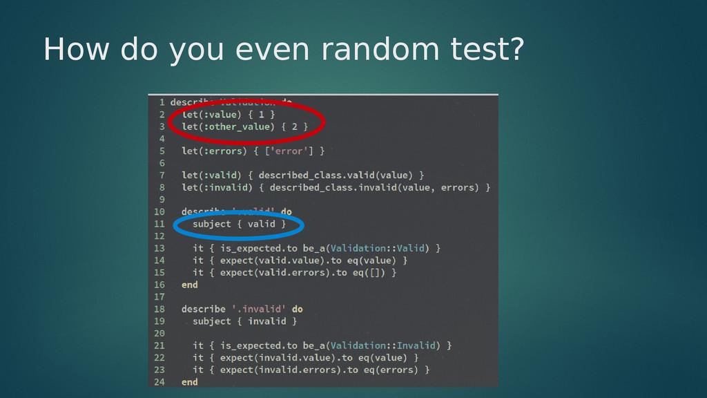 How do you even random test?