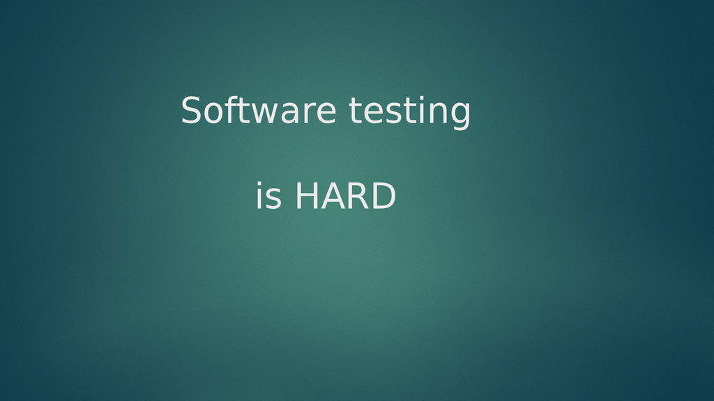 Software testing is HARD