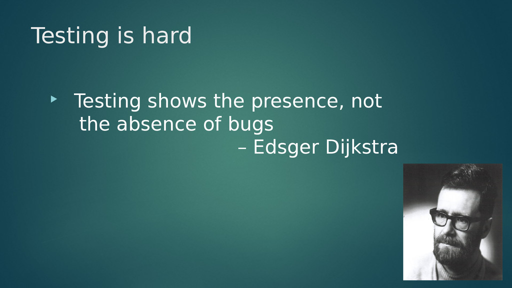 Testing is hard  Testing shows the presence, n...