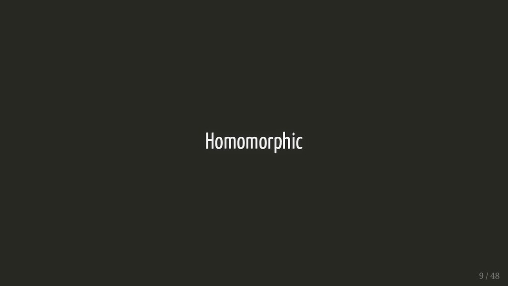 Homomorphic Homomorphic 9 / 48 9 / 48