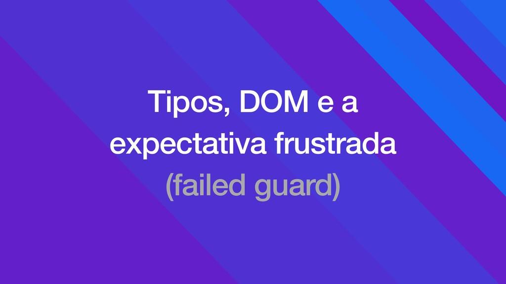 Tipos, DOM e a expectativa frustrada (failed gu...